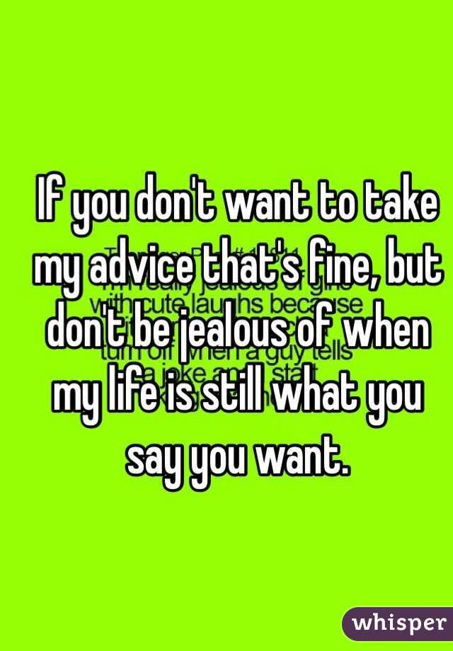 If you don't want to take my advice that's fine, but don't be jealous of when my life is still what you say you want.