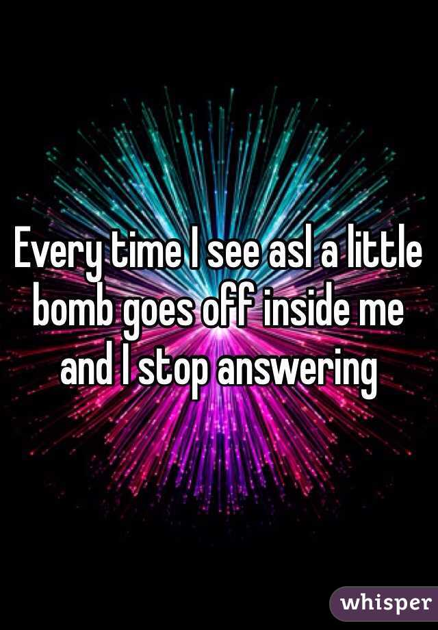 Every time I see asl a little bomb goes off inside me and I stop answering