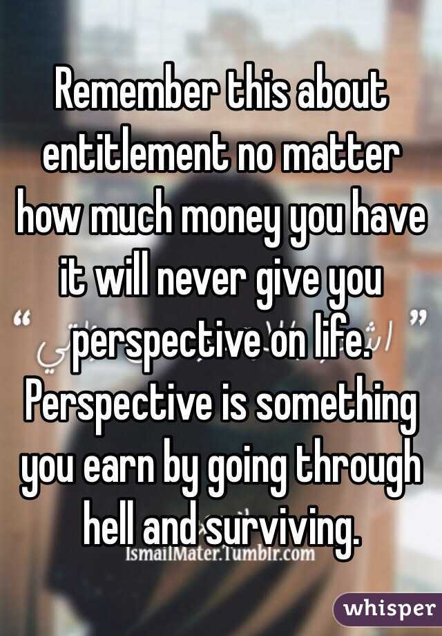 Remember this about entitlement no matter how much money you have it will never give you perspective on life. Perspective is something you earn by going through hell and surviving.