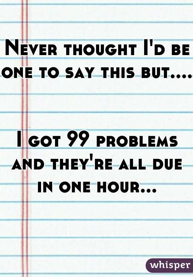 Never thought I'd be one to say this but....   I got 99 problems and they're all due in one hour...