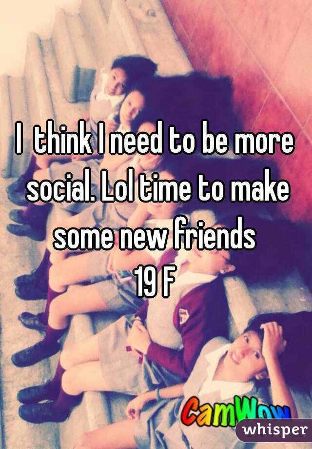 I  think I need to be more social. Lol time to make some new friends  19 F