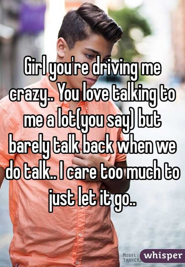 Girl you're driving me crazy.. You love talking to me a lot(you say) but barely talk back when we do talk.. I care too much to just let it go..