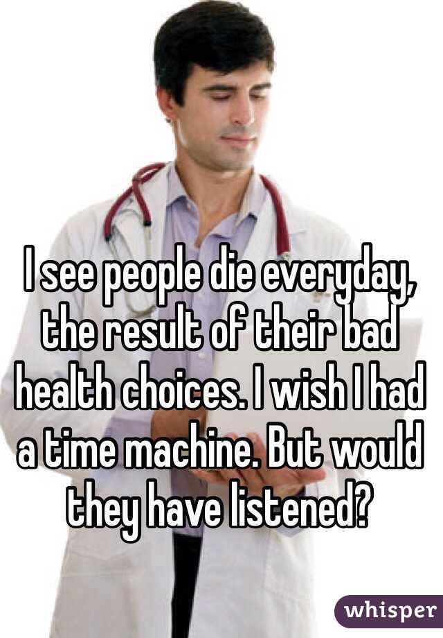 I see people die everyday, the result of their bad health choices. I wish I had a time machine. But would they have listened?