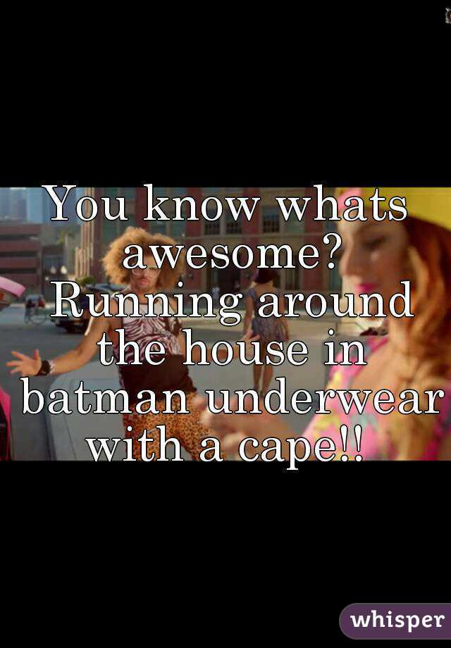 You know whats awesome? Running around the house in batman underwear with a cape!!