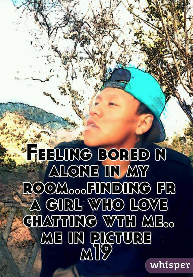 Feeling bored n alone in my room...finding fr a girl who love ...