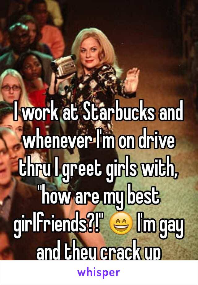 "I work at Starbucks and whenever I'm on drive thru I greet girls with, ""how are my best girlfriends?!""  I'm gay and they crack up"