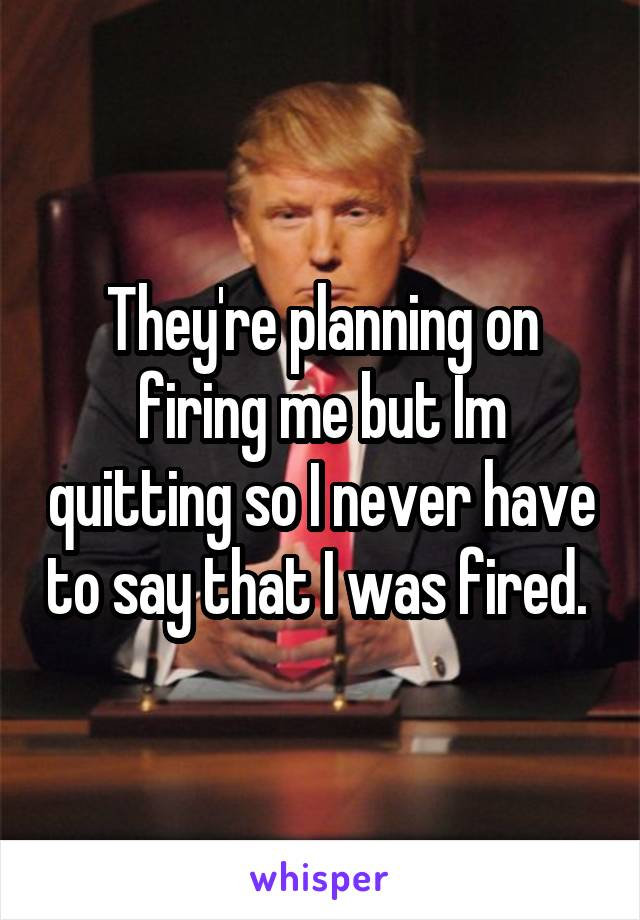 They're planning on firing me but Im quitting so I never have to say that I was fired.