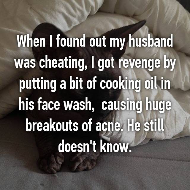 When I found out my husband was cheating, I got revenge by putting a bit of cooking oil in his face wash,  causing huge breakouts of acne. He still doesn't know.