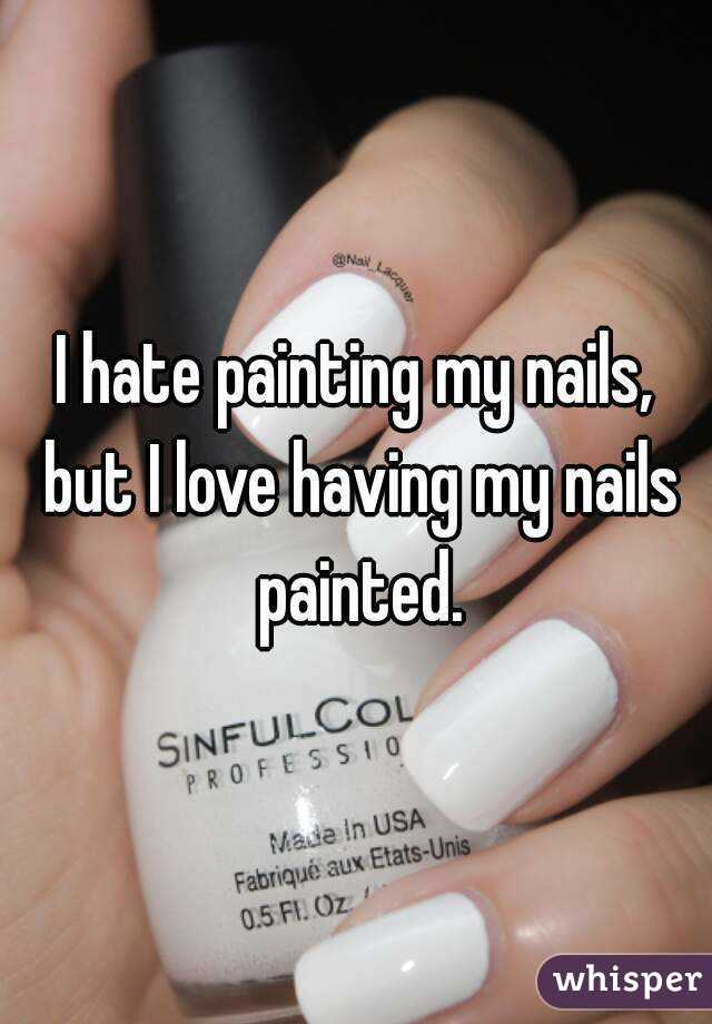 I hate painting my nails, but I love having my nails painted.