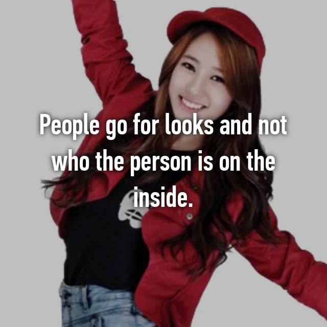 People go for looks and not who the person is on the inside.