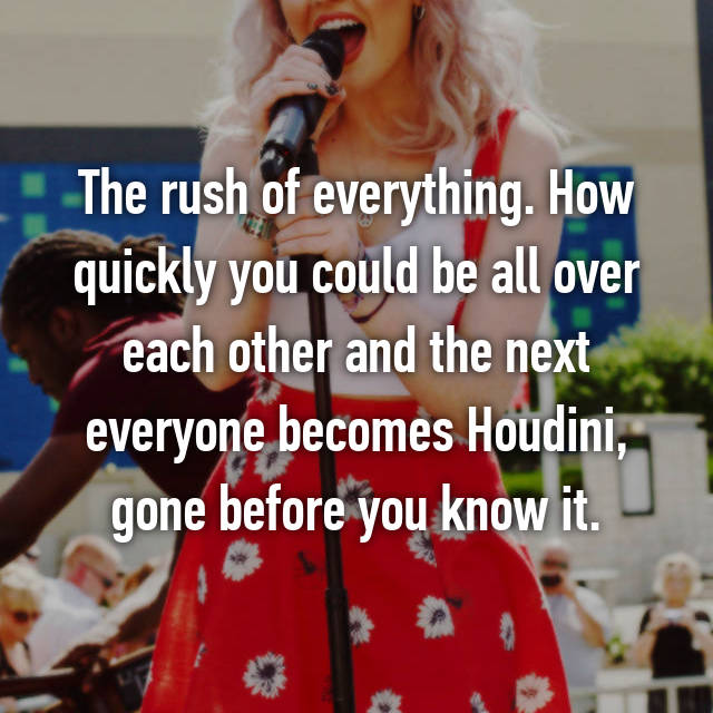 The rush of everything. How quickly you could be all over each other and the next everyone becomes Houdini, gone before you know it.