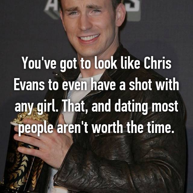 You've got to look like Chris Evans to even have a shot with any girl. That, and dating most people aren't worth the time.