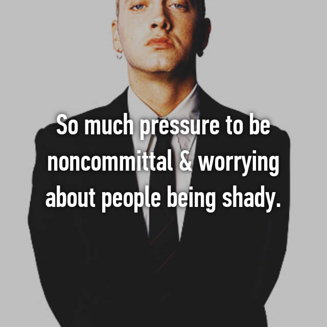 So much pressure to be noncommittal & worrying about people being shady.