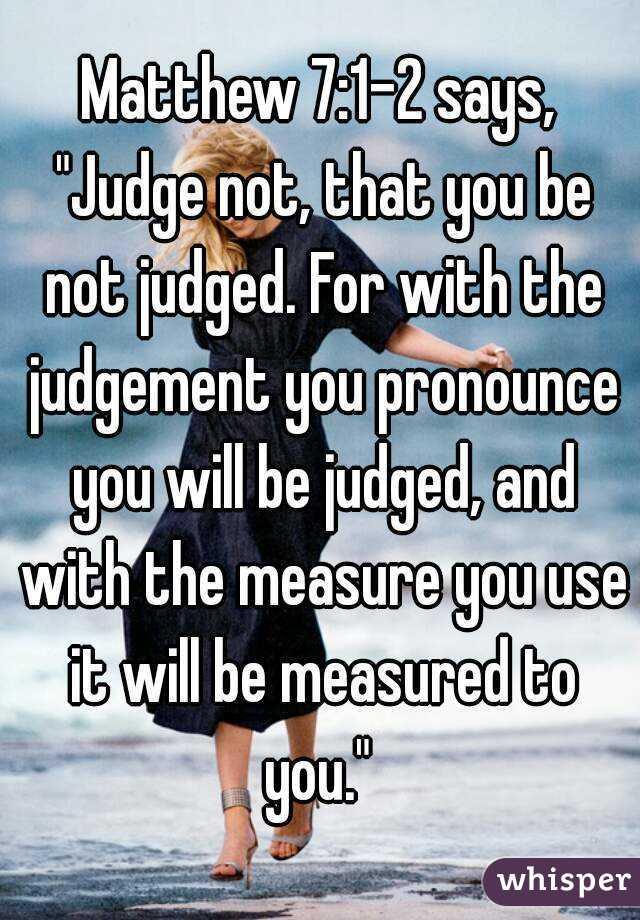 Matthew 7:1-2 says,