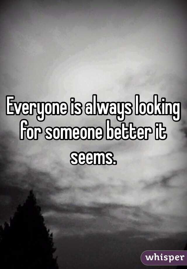 Always looking for someone better