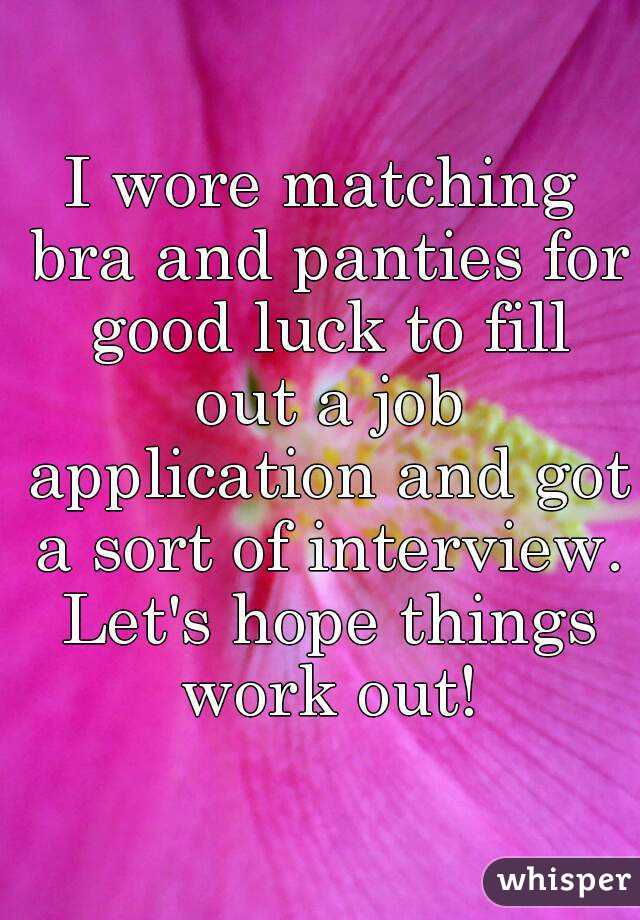 i wore matching bra and panties for good luck to fill out a job application and