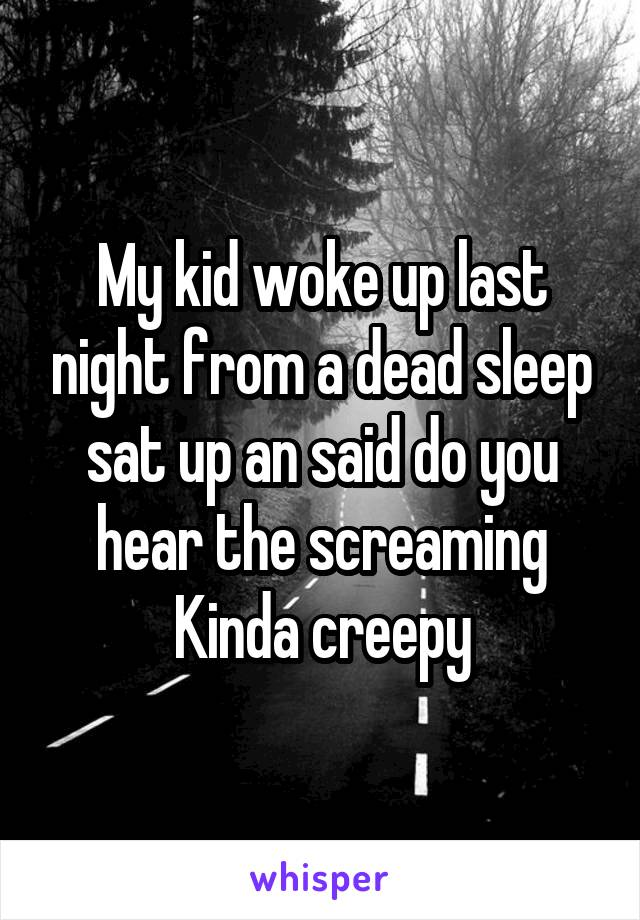 My kid woke up last night from a dead sleep sat up an said do you hear the screaming Kinda creepy
