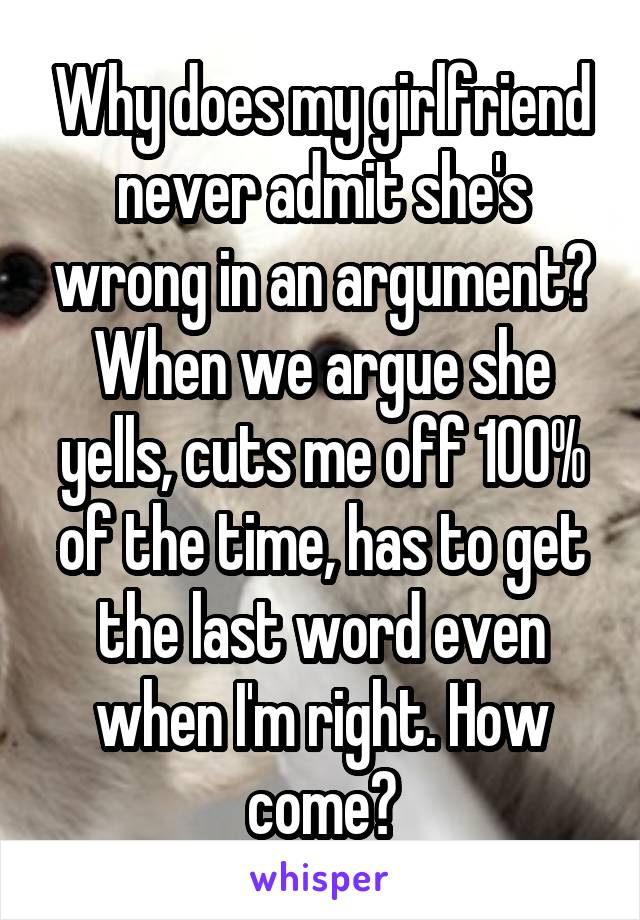 Why does my girlfriend never admit she's wrong in an argument? When we argue she yells, cuts me off 100% of the time, has to get the last word even when I'm right. How come?