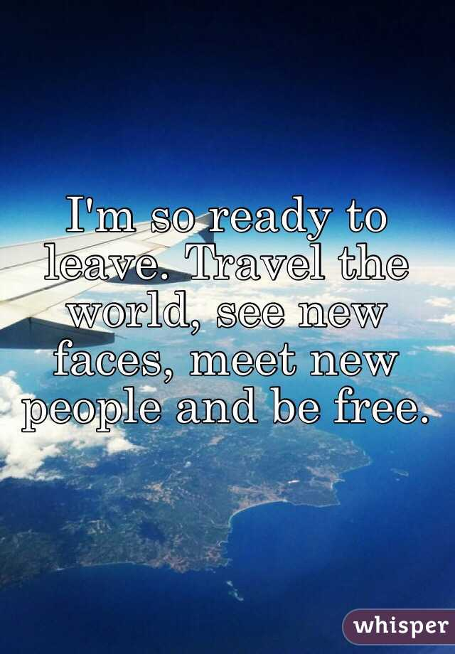 i m so ready to leave travel the world see new faces meet new
