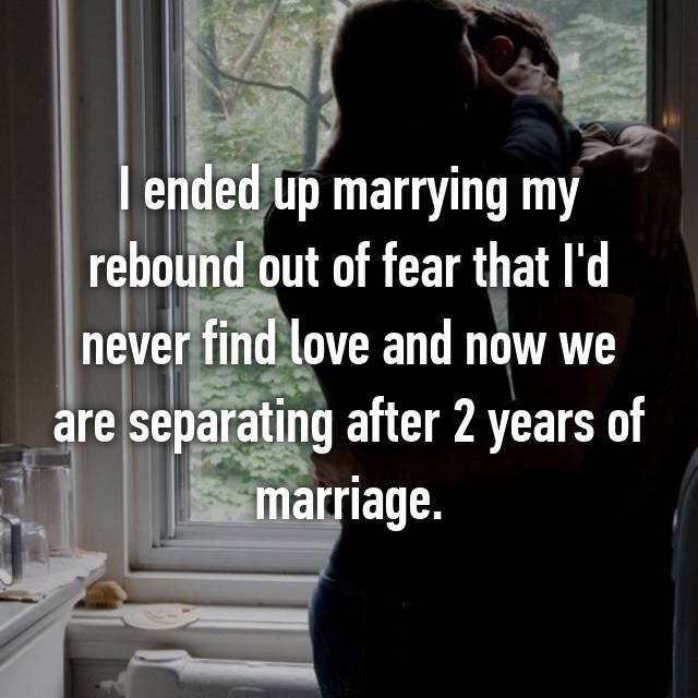 I ended up marrying my rebound out of fear that I'd never find love and now we are separating after 2 years of marriage.