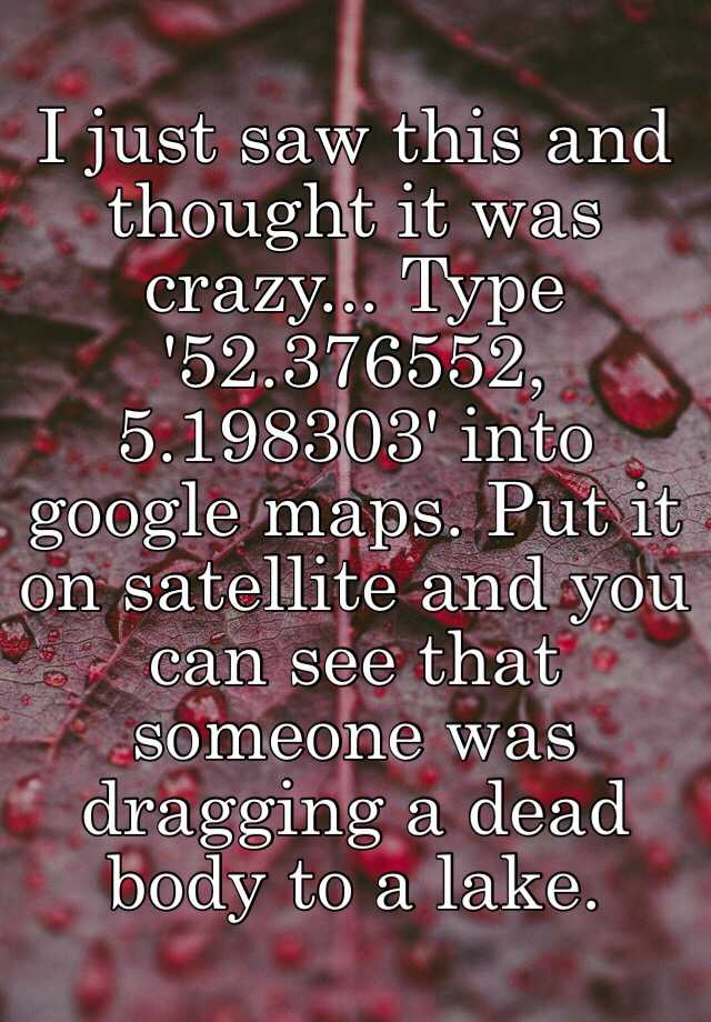 I just saw this and thought it was crazy... Type '52.376552 ...  Google Maps on