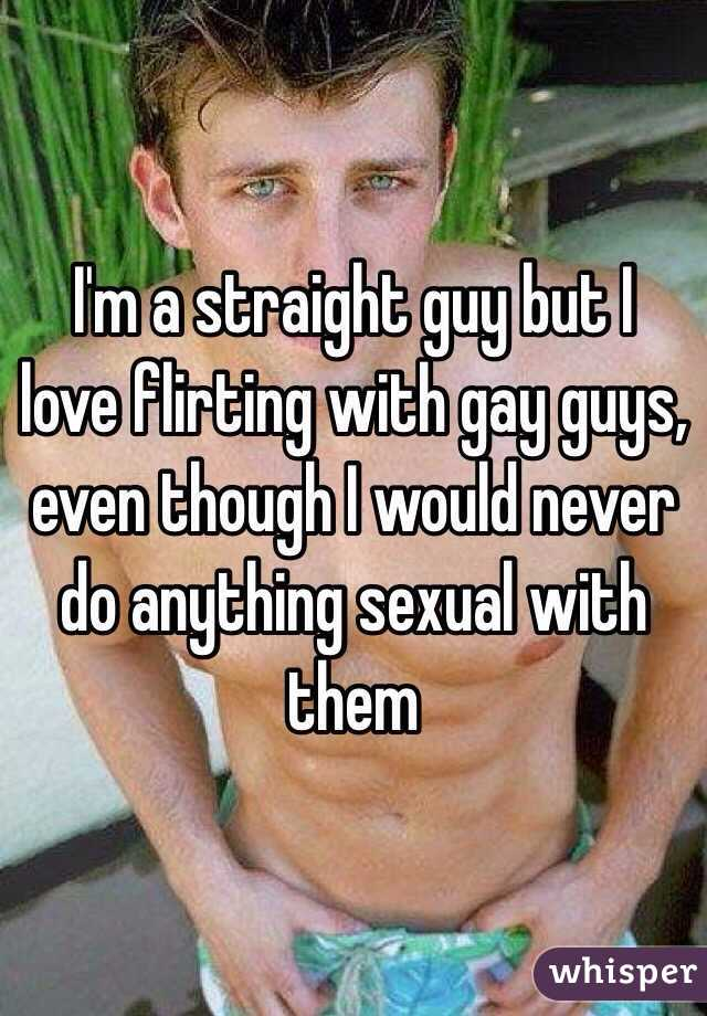 I'm a straight guy but I love flirting with gay guys, even though I would  never ...