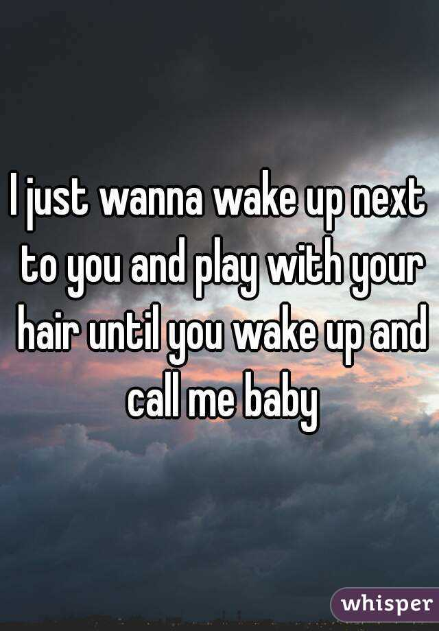 I Just Wanna Wake Up Next To You And Play With Your Hair Until You Wake