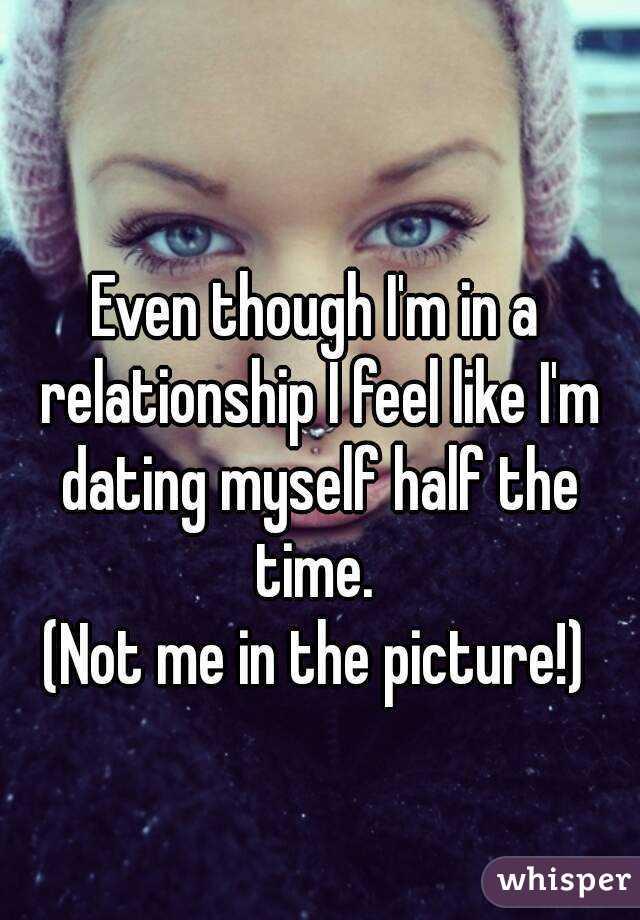 I feel like im dating myself