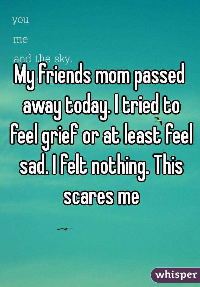 My Friends Mom Passed Away Today I Tried To Feel Grief Or At