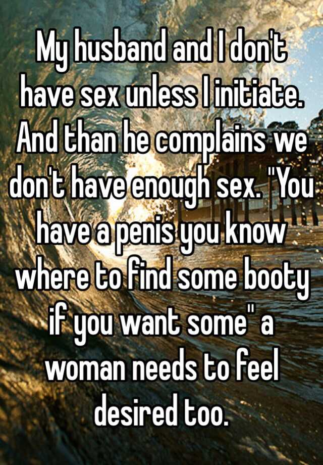 My Husband And I Dont Have Sex Unless I Initiate And Than He Complains We Dont Have Enough Sex You Have A Penis You Know Where To Find Some Booty If