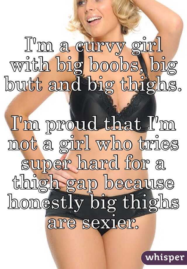 I'm a curvy girl with big boobs, big butt and big thighs. I'm proud