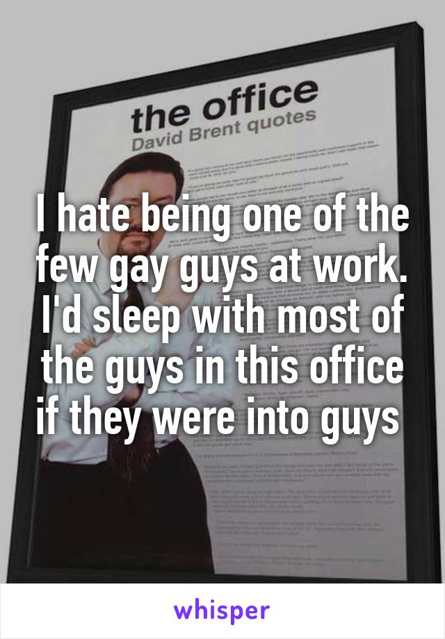 I hate being one of the few gay guys at work. I'd sleep with most of the guys in this office if they were into guys