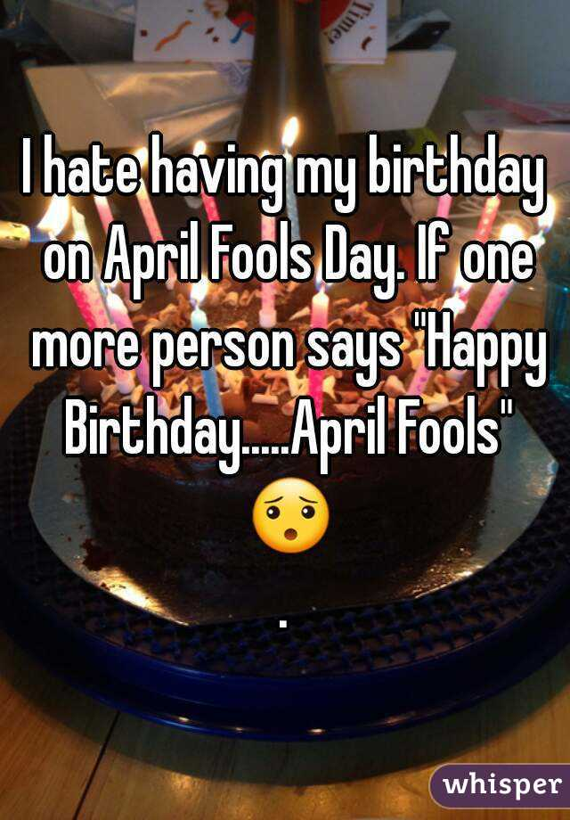 i hate having my birthday on april fools day if one more person says happy birthday