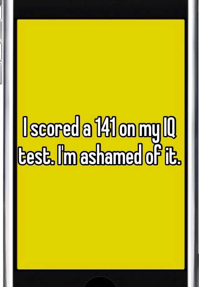 I scored a 141 on my IQ test  I'm ashamed of it