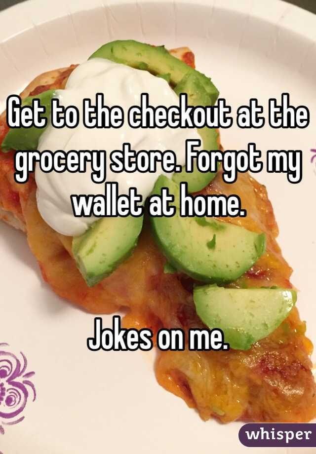 Get to the checkout at the grocery store. Forgot my wallet at home.    Jokes on me.