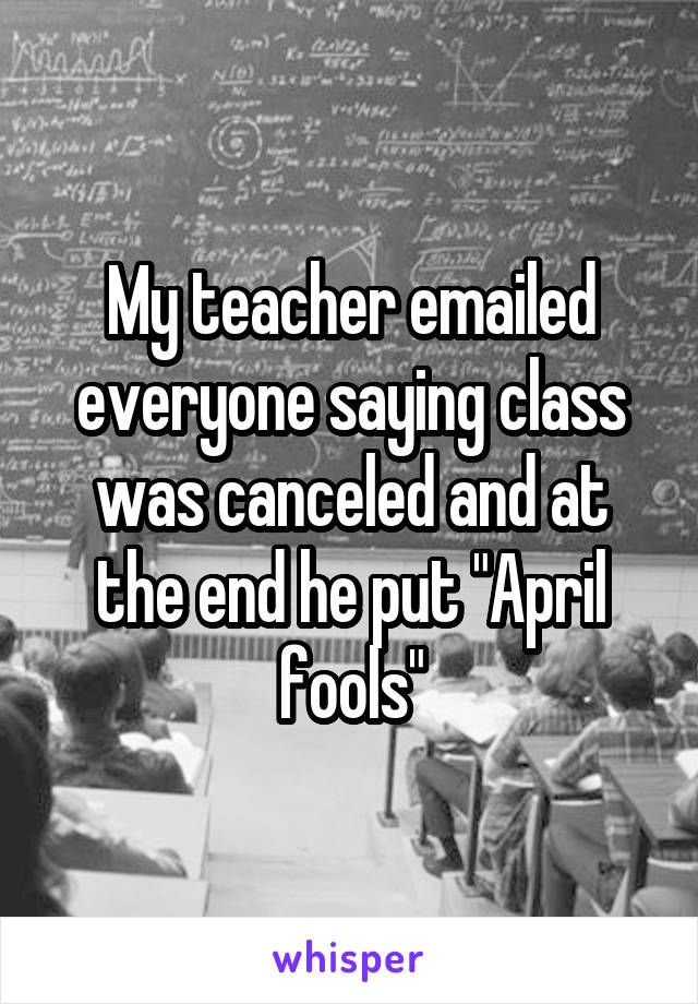 "My teacher emailed everyone saying class was canceled and at the end he put ""April fools"""