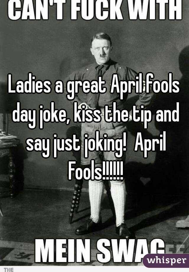 Ladies a great April fools day joke, kiss the tip and say