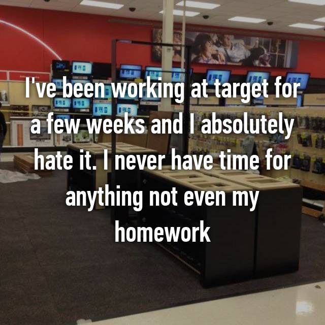 I've been working at target for a few weeks and I absolutely hate it. I never have time for anything not even my homework