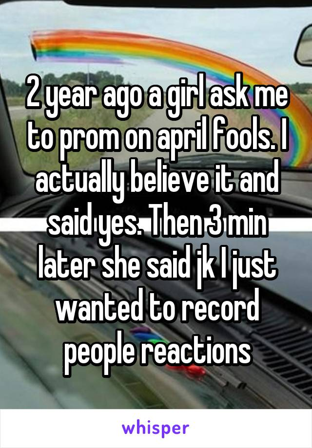 2 year ago a girl ask me to prom on april fools. I actually believe it and said yes. Then 3 min later she said jk I just wanted to record people reactions