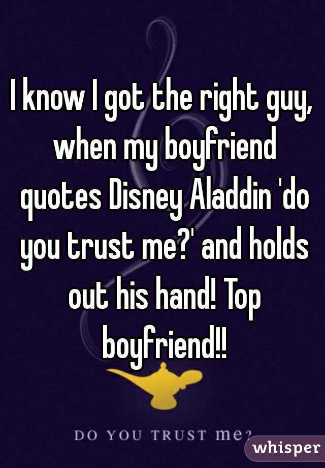 I know I got the right guy, when my boyfriend quotes Disney Aladdin 'do you trust me?' and holds out his hand! Top boyfriend!!