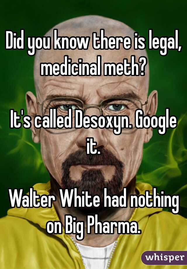Did you know there is legal, medicinal meth?  It's called Desoxyn. Google it.  Walter White had nothing on Big Pharma.