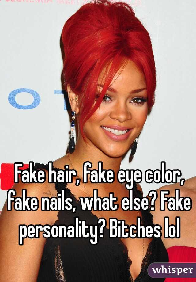 Fake Hair Fake Eye Color Fake Nails What Else Fake Personality