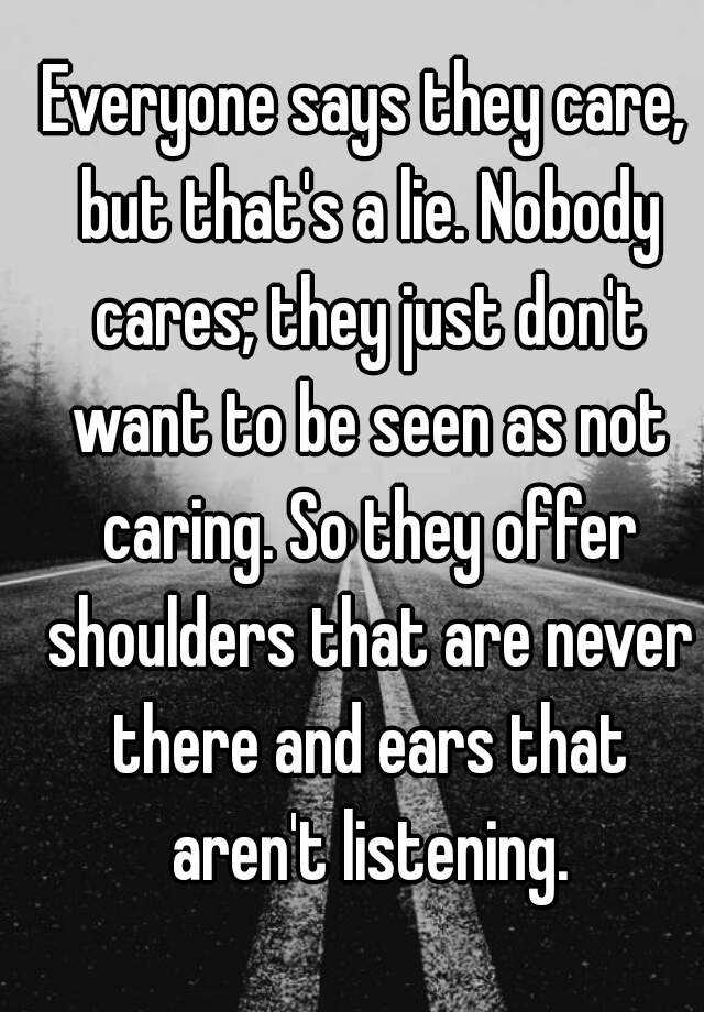 Everyone Says They Care But Thats A Lie Nobody Cares Just Dont Want To Be Seen As Not Caring So Offer Shoulders That Are Never There And