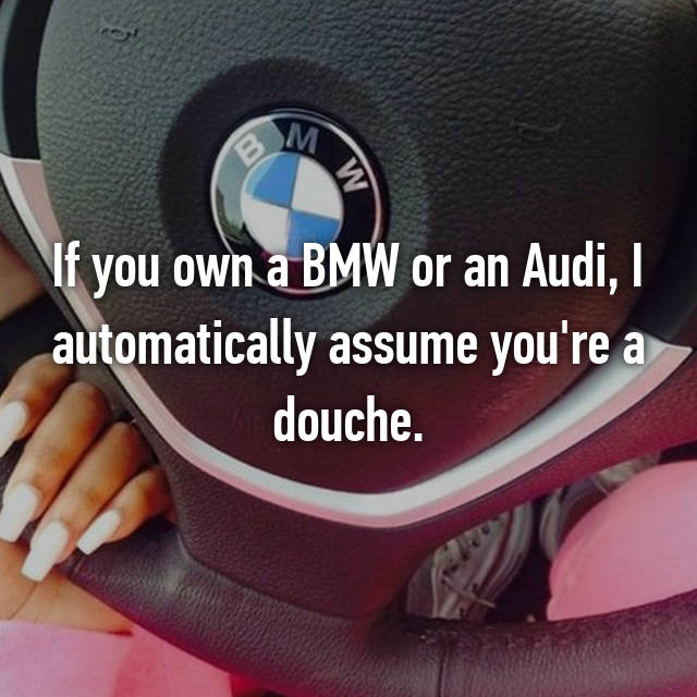 If you own a BMW or an Audi, I automatically assume you're a douche.