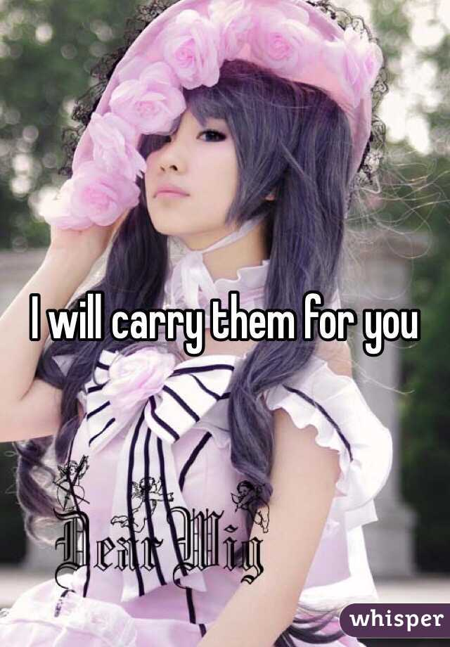 I will carry them for you