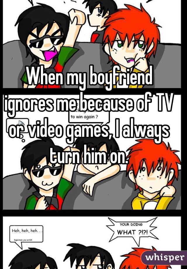Boyfriend plays video games and ignores me