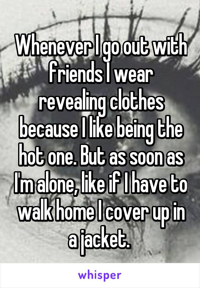 Whenever I go out with friends I wear revealing clothes because I like being the hot one. But as soon as I'm alone, like if I have to walk home I cover up in a jacket.