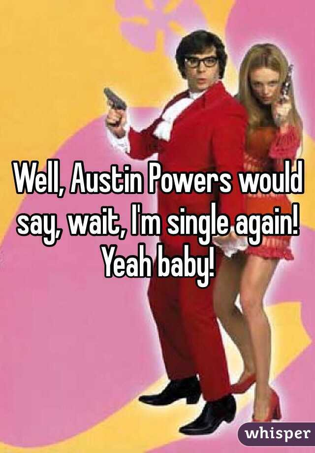 well austin powers would say wait i m single again yeah baby