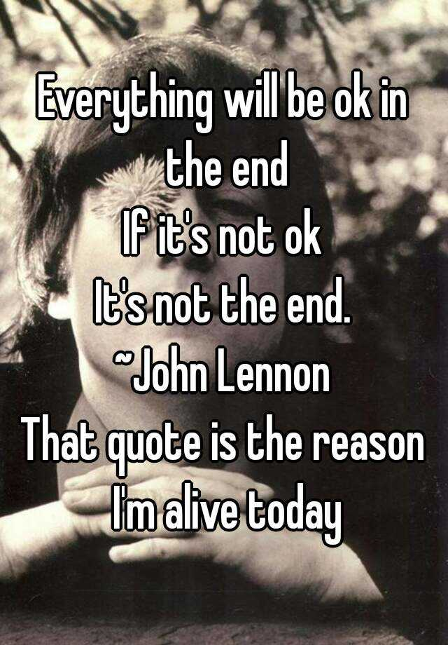 Everything Will Be Ok In The End If Its Not Ok Its Not The End John