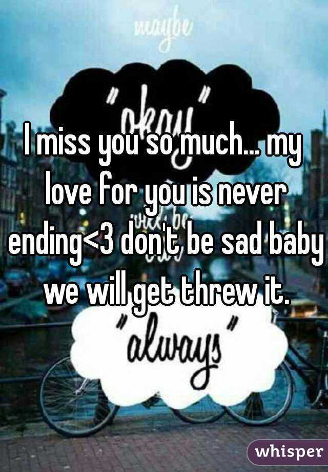 I miss you so much    my love for you is never ending<3 don't be